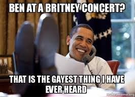 Gayest Meme Ever - ben at a britney concert that is the gayest thing i have ever heard