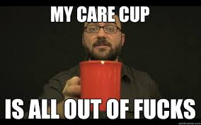 Who Cares Meme - my care cup is all out of fucks care cup quickmeme