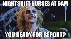 Nurse Meme Generator - nightshift nurses at 6am you ready for report beetlejuicebday