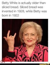Betty White Memes - betty white bread memes memes pics 2018