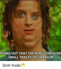 Frodo Meme - turns out that the ring containe small traces of uranium smh frodo