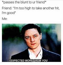 High Memes - passes the blunt to ur friend friend i m too high to take another