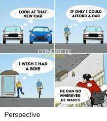 Perspective Meme - look at that new car i wish i had a bire if only i could afford a