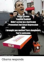 Gaddafi Meme - killed osama toppled gaddafi didn t screw up ahurricane prevented