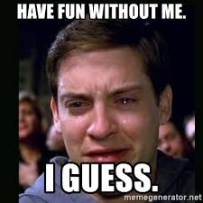 Have Fun Meme - have fun without me i guess crying peter parker meme generator
