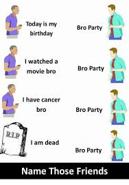 Memes For Birthdays - today is my birthday bro party i watched a movie bro bro party i