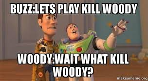 Woody And Buzz Meme - buzz lets play kill woody woody wait what kill woody buzz kills