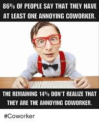 Annoying Coworker Meme - 86 of people say that they have at least one annoying coworker the
