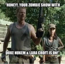 Funny Zombie Memes - honey your zombie show with duke nukem lara croft is on funny