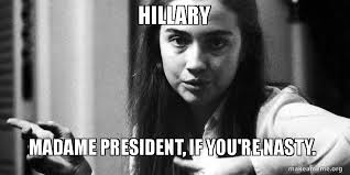 Ya Nasty Meme - hillary madame president if you re nasty make a meme