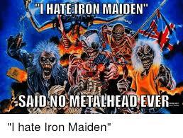 Iron Maiden Memes - ihateiron maiden said nometalheadever i hate iron maiden iron