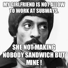 My Girl Aint Allowed Meme - my girlfriend is not allow to work at subways she not making nobody