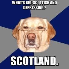 Scottish Meme - what s big scottish and depressing scotland create meme