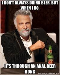 Beer Bong Meme - i don t always drink beer but when i do it s through an anal beer