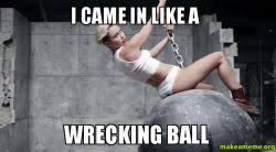 Wrecking Ball Meme - i came in like a wrecking ball make a meme
