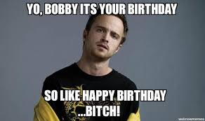 Happy Birthday Bitch Meme - breaking bad birthday yo bobby its your birthday so like happy