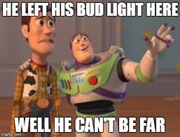 Bud Light Meme - he left his bud light here well he can t be far