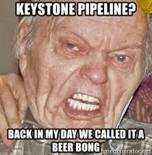 Beer Bong Meme - keystone pipeline back in my day we called it a beer bong grumpy