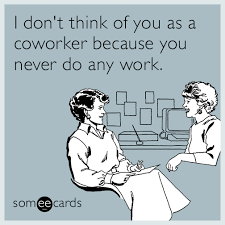 Lazy Coworker Meme - workplace i don t think of you as a coworker because you never do