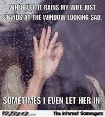 Funny Wife Memes - when it rains my wife stands in front of the window funny meme