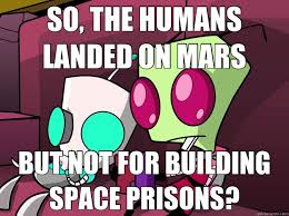 Invader Zim Memes - what s the point of going of mars if you don t make space prisons