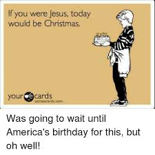 if you were jesus today would be christmas your e cards someecards