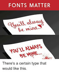 Meme Font Type - fonts matter be mine you ll always be mine there s a certain type
