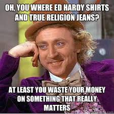 Ed Hardy Meme - oh you where ed hardy shirts and true religion jeans at least you