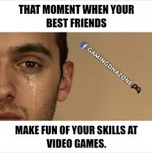 Memes To Make Fun Of Friends - that moment when your best friends make fun of your skills at video