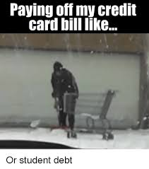 Credit Card Memes - paying off my credit card bill like or student debt meme on me me
