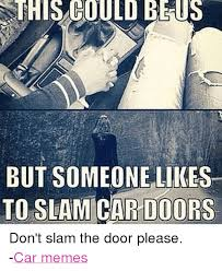 Slammed Car Memes - ssthis could be us but someone likes to slam car doors don t slam