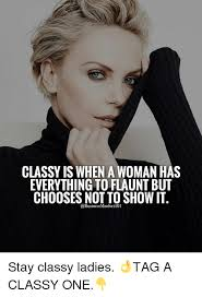 Classy Meme - classy is when a woman has everything to flaunt but chooses not to