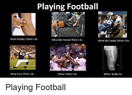What Society Thinks I Do Meme - playing football what society thinks i do what my friends think l