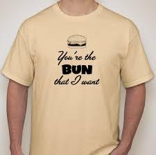 the bun you re the bun that i want t shirt tuesday thought of the day