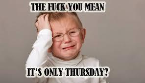 Thursday Funny Memes - its only thursday funny meme memes pinterest thursday funny