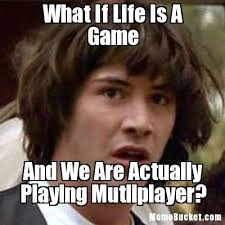 Game Meme - what if life is a game create your own meme