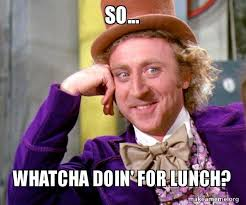 Whatcha Doin Meme - so whatcha doin for lunch willy wonka sarcasm meme make a