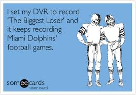 Funny Miami Dolphins Memes - i set my dvr to record the biggest loser and it keeps recording