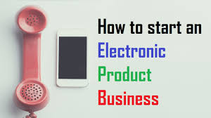 How To Start A Business by How To Start An Electronic Product Business Business Daily 24