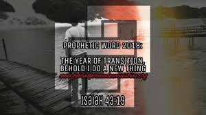 prophetic word for the year 2018 the year of transition behold i