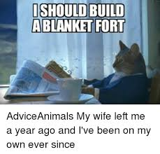 Blanket Fort Meme - i should build blanket fort adviceanimals my wife left me a year ago