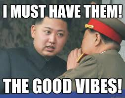 Good Vibes Meme - i must have them the good vibes hungry kim jong un quickmeme