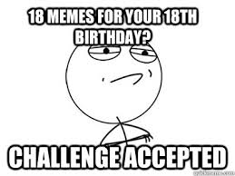 18th Birthday Memes - 18 memes for your 18th birthday challenge accepted misc quickmeme