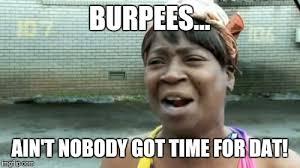 Burpees Meme - aint nobody got time for that meme imgflip