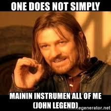 John Legend Meme - one does not simply mainin instrumen all of me john legend