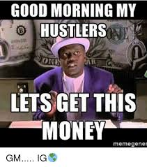Get Meme - good morning my hustlers oni lets get this money meme gener gm ig