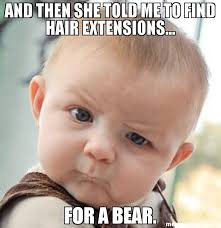 Hair Extension Meme - and then she told me to find hair extensions for a bear meme