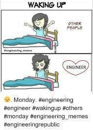 Engineer Meme - waking up other people memes engineer monday engineering