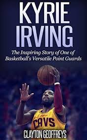biography about kyrie irving kyrie irving the inspiring story of one of basketball s most