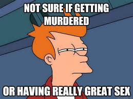 not sure if getting murdered or having really great sex futurama
